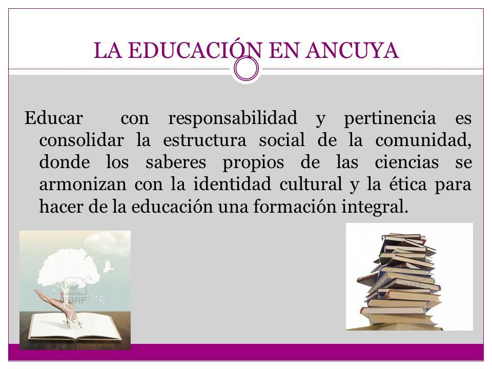 LA EDUCACIÓN EN ANCUYA Educar con responsabilidad y pertinencia es consolidar la estructura social de la comunidad, donde los saberes propios de las ciencias se armonizan con la identidad cultural y la ética para hacer de la educación una formación integral.