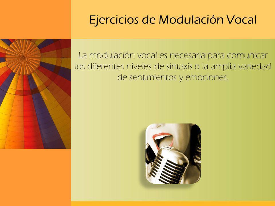 Ejercicios de Modulación Vocal La modulación vocal es necesaria para comunicar los diferentes niveles de sintaxis o la amplia variedad de sentimientos