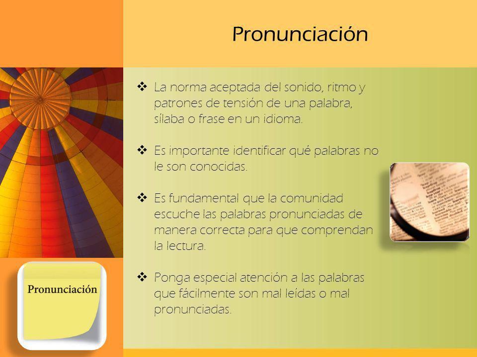 Pronunciación La norma aceptada del sonido, ritmo y patrones de tensión de una palabra, sílaba o frase en un idioma. Es importante identificar qué pal