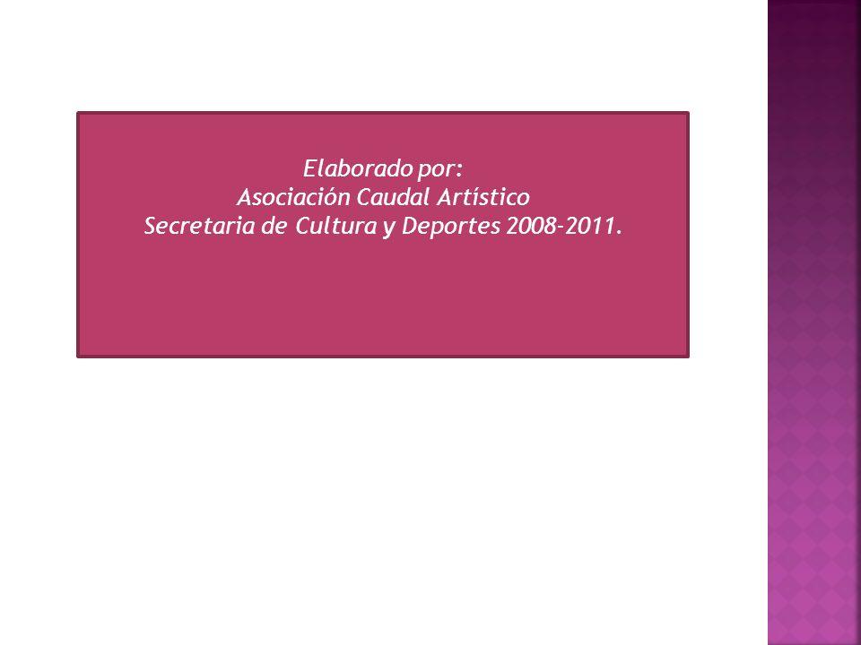 Elaborado por: Asociación Caudal Artístico Secretaria de Cultura y Deportes 2008-2011.