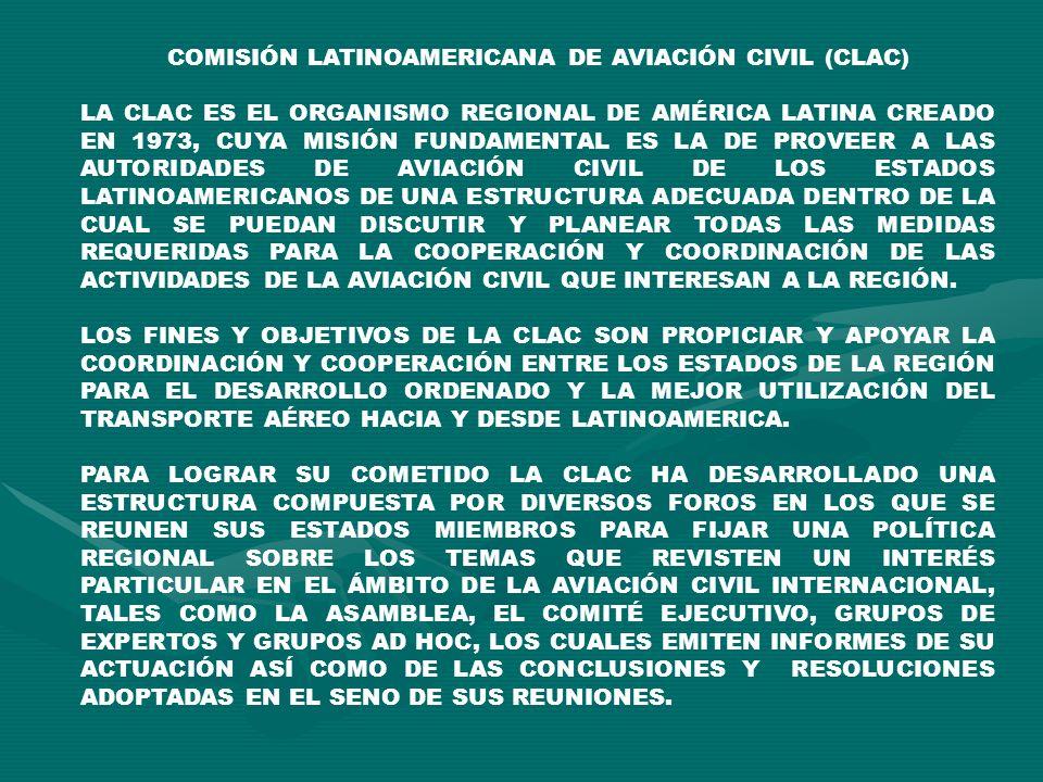 COMISIÓN LATINOAMERICANA DE AVIACIÓN CIVIL (CLAC) LA CLAC ES EL ORGANISMO REGIONAL DE AMÉRICA LATINA CREADO EN 1973, CUYA MISIÓN FUNDAMENTAL ES LA DE