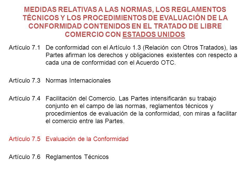 MEDIDAS RELATIVAS A LAS NORMAS, LOS REGLAMENTOS TÉCNICOS Y LOS PROCEDIMIENTOS DE EVALUACIÓN DE LA CONFORMIDAD CONTENIDOS EN EL TRATADO DE LIBRE COMERCIO CON ESTADOS UNIDOS Artículo 7.1De conformidad con el Artículo 1.3 (Relación con Otros Tratados), las Partes afirman los derechos y obligaciones existentes con respecto a cada una de conformidad con el Acuerdo OTC.