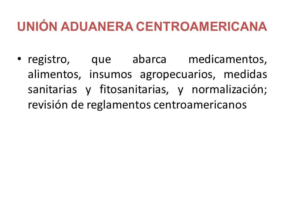 UNIÓN ADUANERA CENTROAMERICANA registro, que abarca medicamentos, alimentos, insumos agropecuarios, medidas sanitarias y fitosanitarias, y normalización; revisión de reglamentos centroamericanos