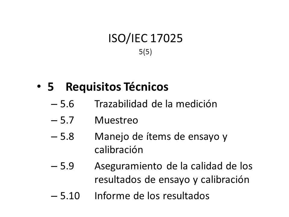 ISO/IEC 17025 5(5) 5Requisitos Técnicos – 5.6Trazabilidad de la medición – 5.7Muestreo – 5.8Manejo de ítems de ensayo y calibración – 5.9Aseguramiento de la calidad de los resultados de ensayo y calibración – 5.10Informe de los resultados