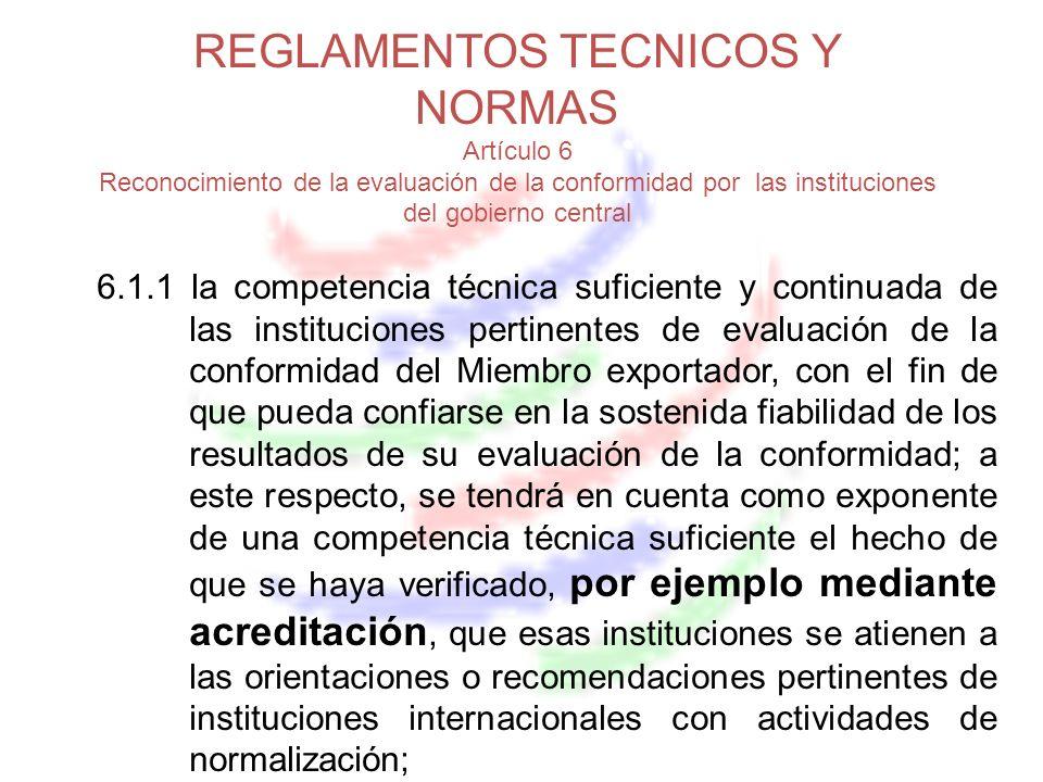 REGLAMENTOS TECNICOS Y NORMAS Artículo 6 Reconocimiento de la evaluación de la conformidad por las instituciones del gobierno central 6.1.1 la competencia técnica suficiente y continuada de las instituciones pertinentes de evaluación de la conformidad del Miembro exportador, con el fin de que pueda confiarse en la sostenida fiabilidad de los resultados de su evaluación de la conformidad; a este respecto, se tendrá en cuenta como exponente de una competencia técnica suficiente el hecho de que se haya verificado, por ejemplo mediante acreditación, que esas instituciones se atienen a las orientaciones o recomendaciones pertinentes de instituciones internacionales con actividades de normalización;