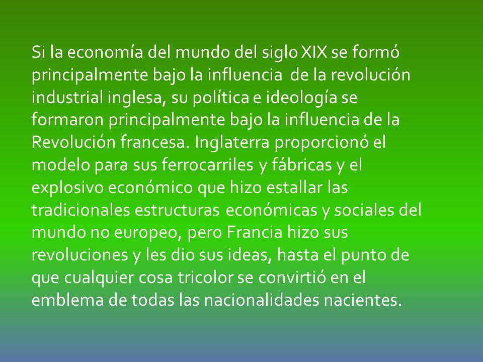 Si la economía del mundo del siglo XIX se formó principalmente bajo la influencia de la revolución industrial inglesa, su política e ideología se form