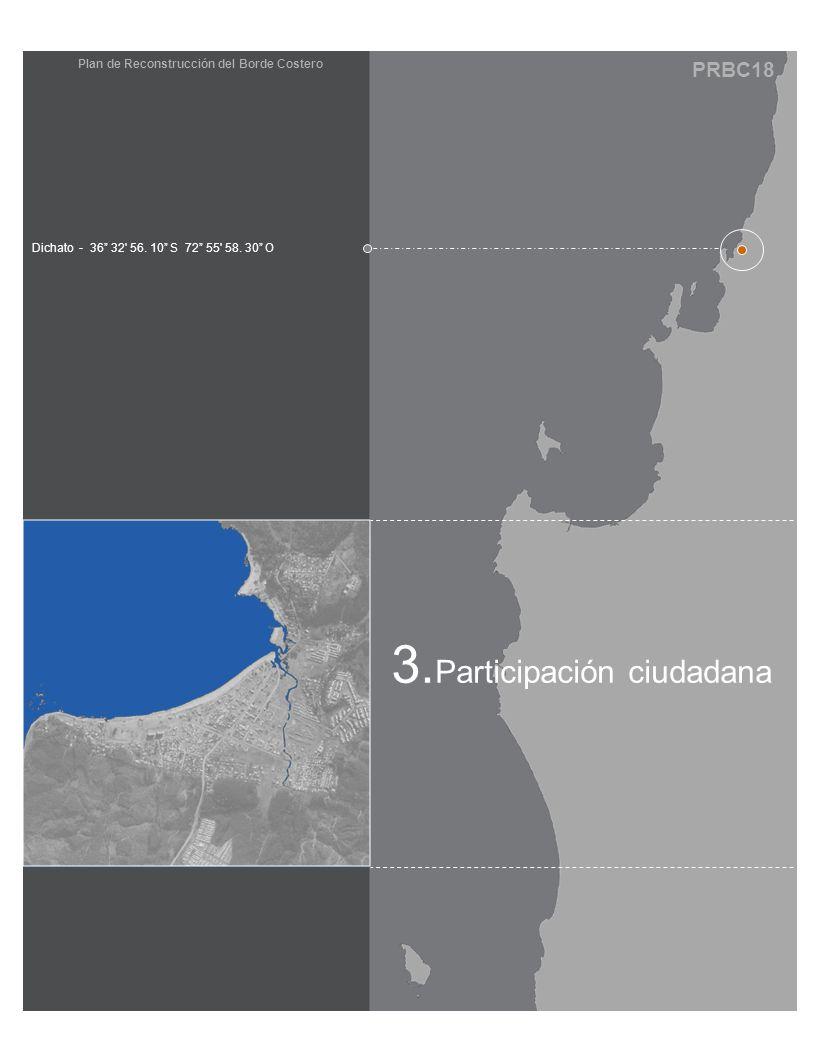 PRBC18 Plan de Reconstrucción del Borde Costero 3. Participación ciudadana Dichato - 36 32' 56. 10 S 72 55' 58. 30 O