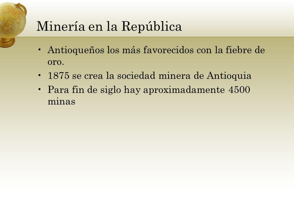 Minería en la República Antioqueños los más favorecidos con la fiebre de oro. 1875 se crea la sociedad minera de Antioquia Para fin de siglo hay aprox