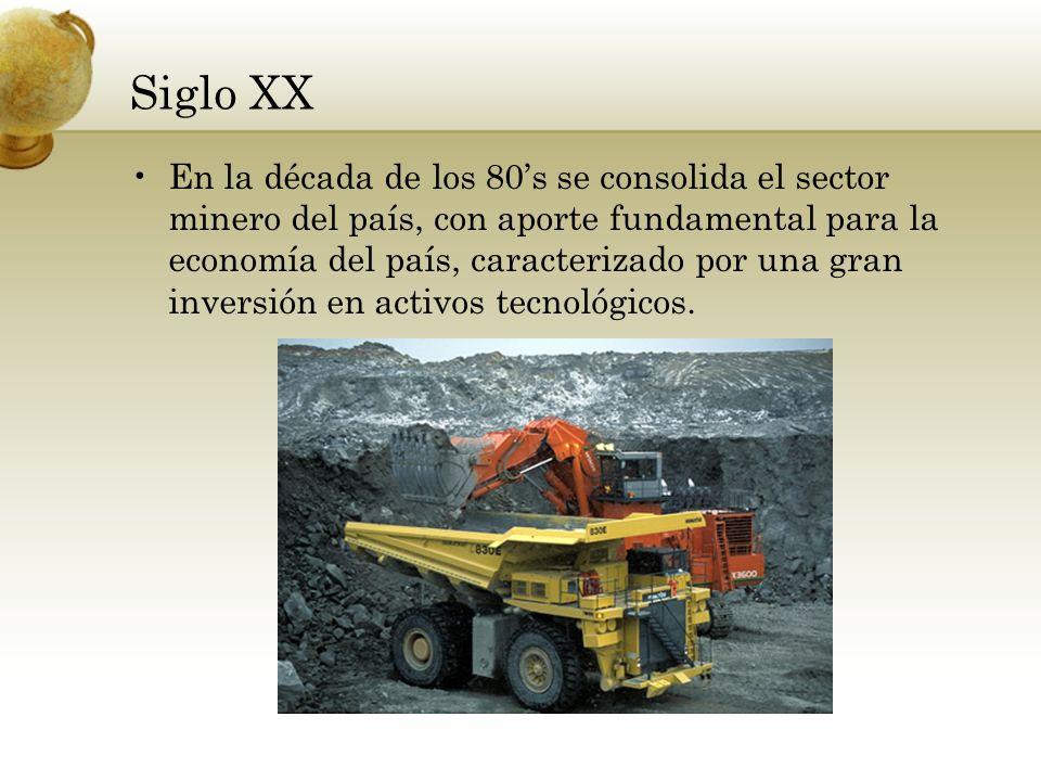 Siglo XX En la década de los 80s se consolida el sector minero del país, con aporte fundamental para la economía del país, caracterizado por una gran