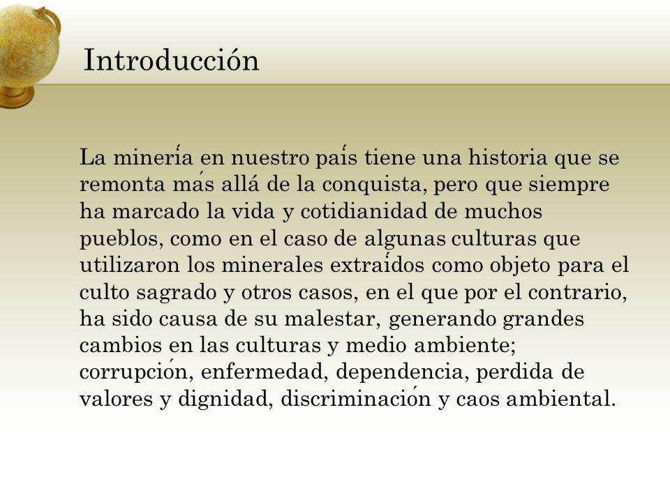 Introducción La mineria en nuestro pais tiene una historia que se remonta mas allá de la conquista, pero que siempre ha marcado la vida y cotidianidad