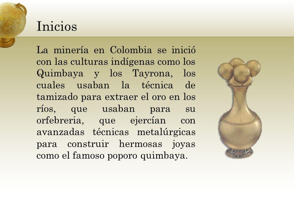 Inicios La minería en Colombia se inició con las culturas indígenas como los Quimbaya y los Tayrona, los cuales usaban la técnica de tamizado para ext