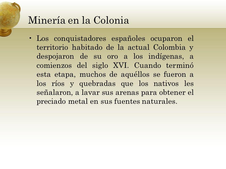 Minería en la Colonia Los conquistadores españoles ocuparon el territorio habitado de la actual Colombia y despojaron de su oro a los indígenas, a com