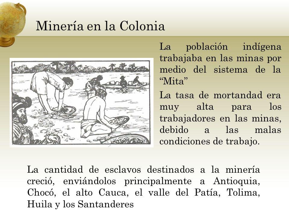Minería en la Colonia La población indígena trabajaba en las minas por medio del sistema de la Mita La tasa de mortandad era muy alta para los trabaja