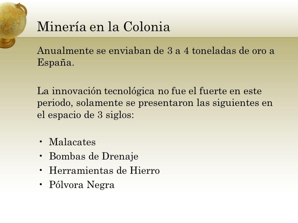 Minería en la Colonia Anualmente se enviaban de 3 a 4 toneladas de oro a España. La innovación tecnológica no fue el fuerte en este periodo, solamente