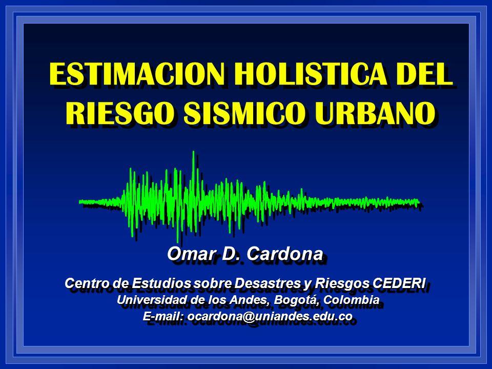 ESTIMACION HOLISTICA DEL RIESGO SISMICO URBANO Omar D. Cardona Centro de Estudios sobre Desastres y Riesgos CEDERI Universidad de los Andes, Bogotá, C