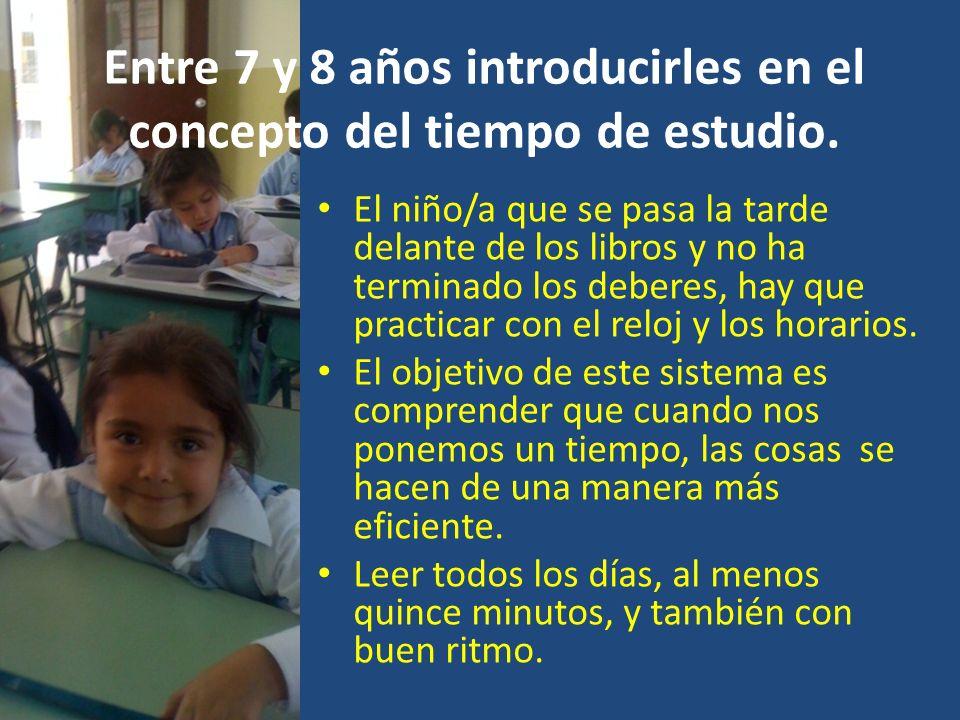 Entre 7 y 8 años introducirles en el concepto del tiempo de estudio. El niño/a que se pasa la tarde delante de los libros y no ha terminado los debere