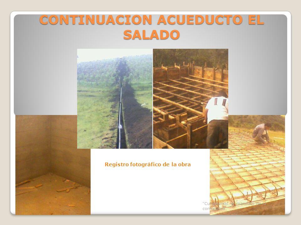 CONTINUACION ACUEDUCTO EL SALADO Cumpliendo el mandato de la comunidad Registro fotográfico de la obra