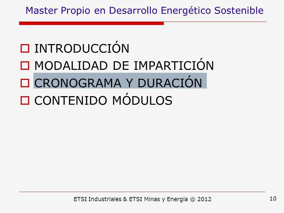ETSI Industriales & ETSI Minas y Energía @ 2012 10 INTRODUCCIÓN MODALIDAD DE IMPARTICIÓN CRONOGRAMA Y DURACIÓN CONTENIDO MÓDULOS Master Propio en Desarrollo Energético Sostenible