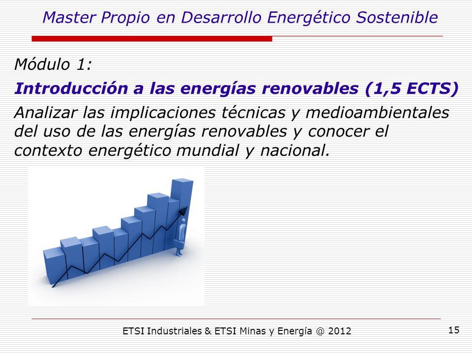 ETSI Industriales & ETSI Minas y Energía @ 2012 15 Módulo 1: Introducción a las energías renovables (1,5 ECTS) Analizar las implicaciones técnicas y medioambientales del uso de las energías renovables y conocer el contexto energético mundial y nacional.