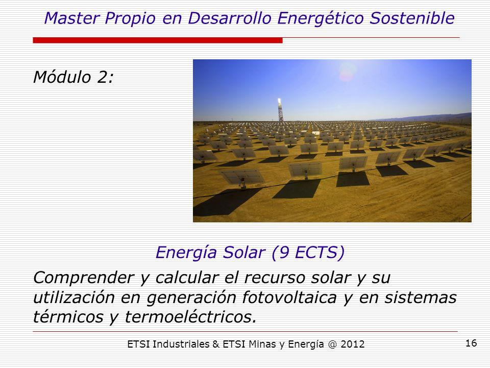 ETSI Industriales & ETSI Minas y Energía @ 2012 16 Módulo 2: Energía Solar (9 ECTS) Comprender y calcular el recurso solar y su utilización en generación fotovoltaica y en sistemas térmicos y termoeléctricos.