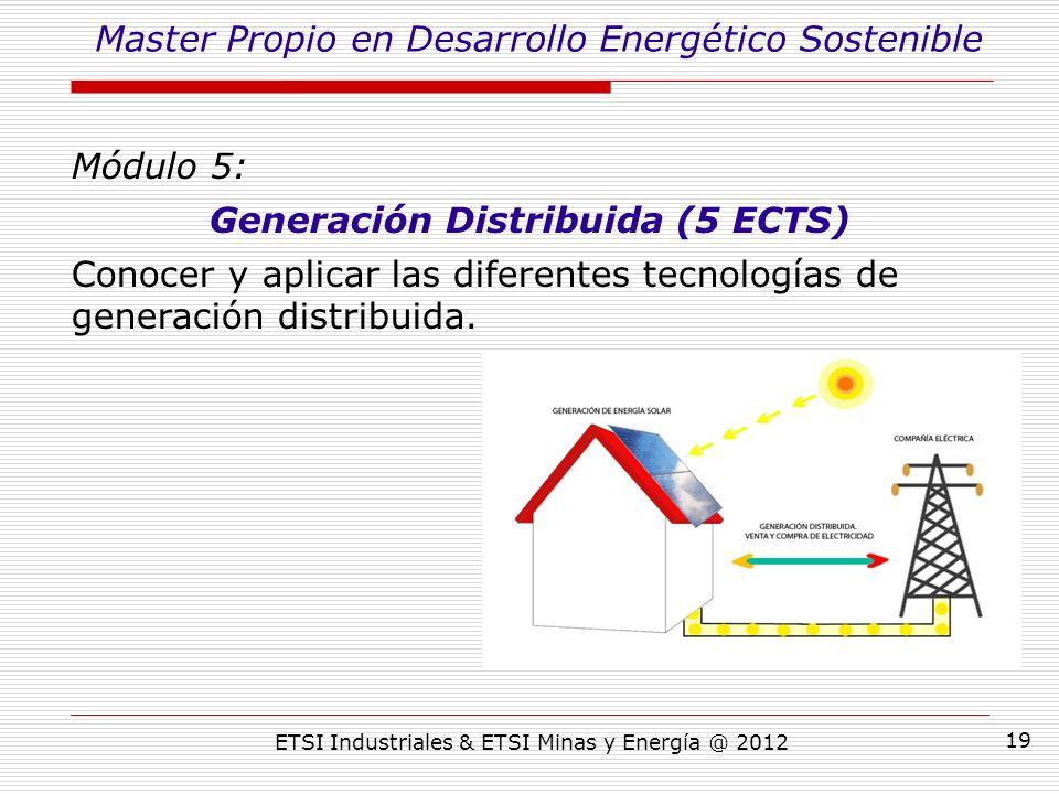 ETSI Industriales & ETSI Minas y Energía @ 2012 19 Módulo 5: Generación Distribuida (5 ECTS) Conocer y aplicar las diferentes tecnologías de generación distribuida.