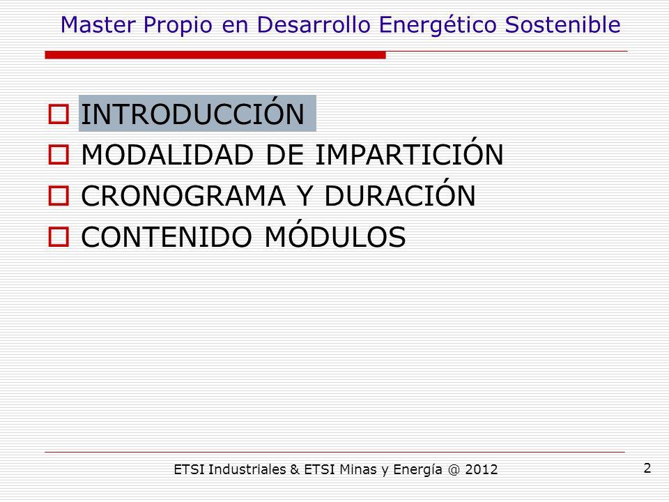 ETSI Industriales & ETSI Minas y Energía @ 2012 2 INTRODUCCIÓN MODALIDAD DE IMPARTICIÓN CRONOGRAMA Y DURACIÓN CONTENIDO MÓDULOS Master Propio en Desarrollo Energético Sostenible