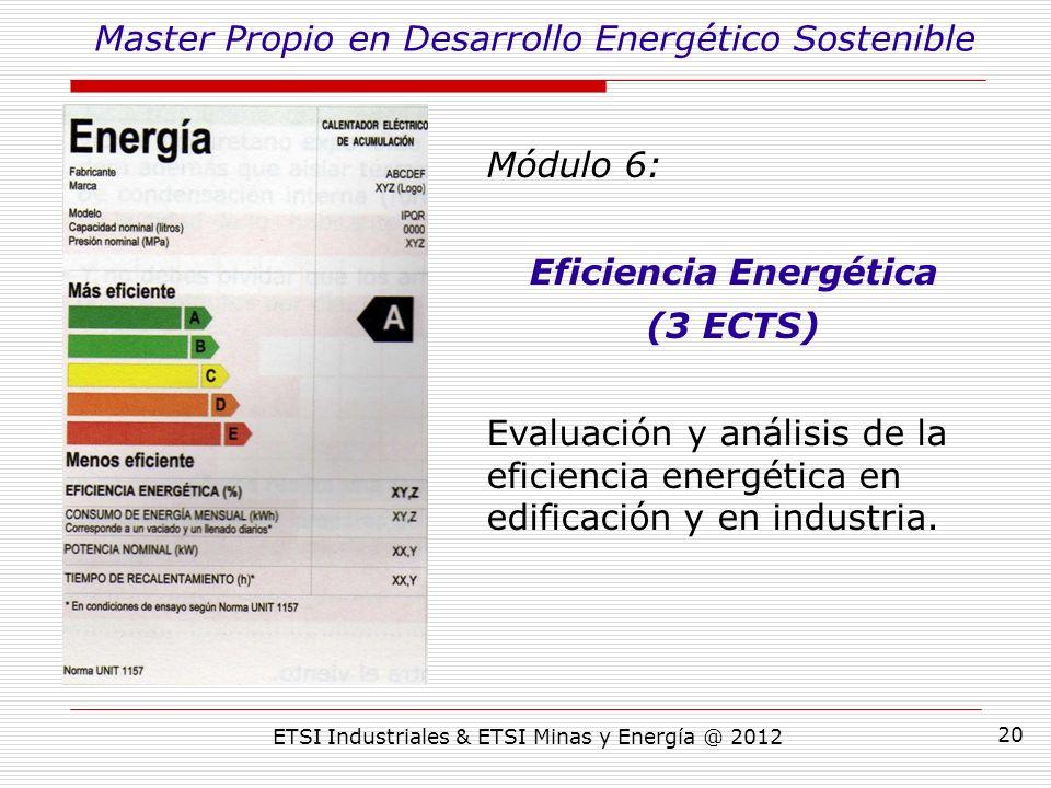 ETSI Industriales & ETSI Minas y Energía @ 2012 20 Módulo 6: Eficiencia Energética (3 ECTS) Evaluación y análisis de la eficiencia energética en edificación y en industria.