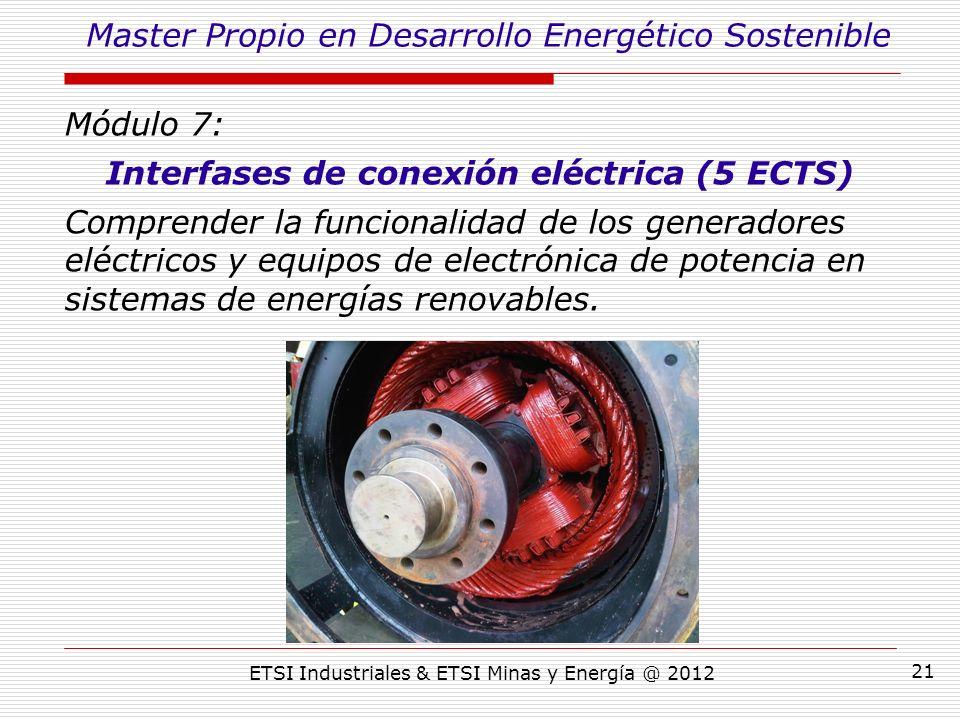 ETSI Industriales & ETSI Minas y Energía @ 2012 21 Módulo 7: Interfases de conexión eléctrica (5 ECTS) Comprender la funcionalidad de los generadores eléctricos y equipos de electrónica de potencia en sistemas de energías renovables.