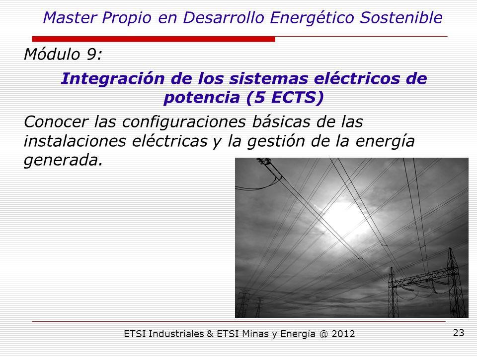 ETSI Industriales & ETSI Minas y Energía @ 2012 23 Módulo 9: Integración de los sistemas eléctricos de potencia (5 ECTS) Conocer las configuraciones básicas de las instalaciones eléctricas y la gestión de la energía generada.