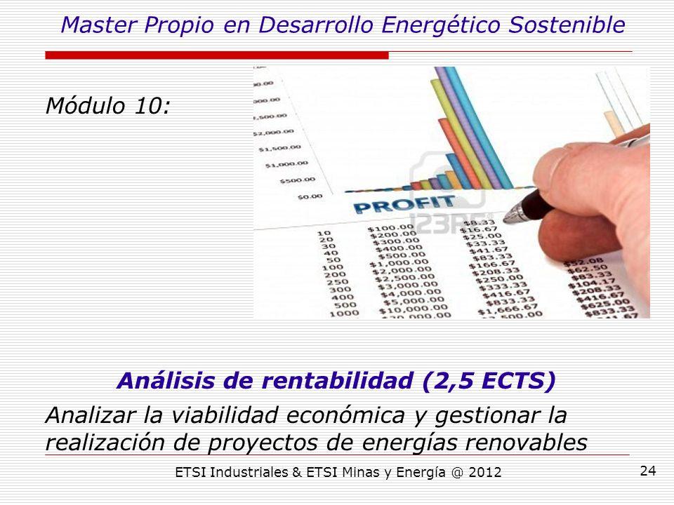 ETSI Industriales & ETSI Minas y Energía @ 2012 24 Módulo 10: Análisis de rentabilidad (2,5 ECTS) Analizar la viabilidad económica y gestionar la realización de proyectos de energías renovables Master Propio en Desarrollo Energético Sostenible