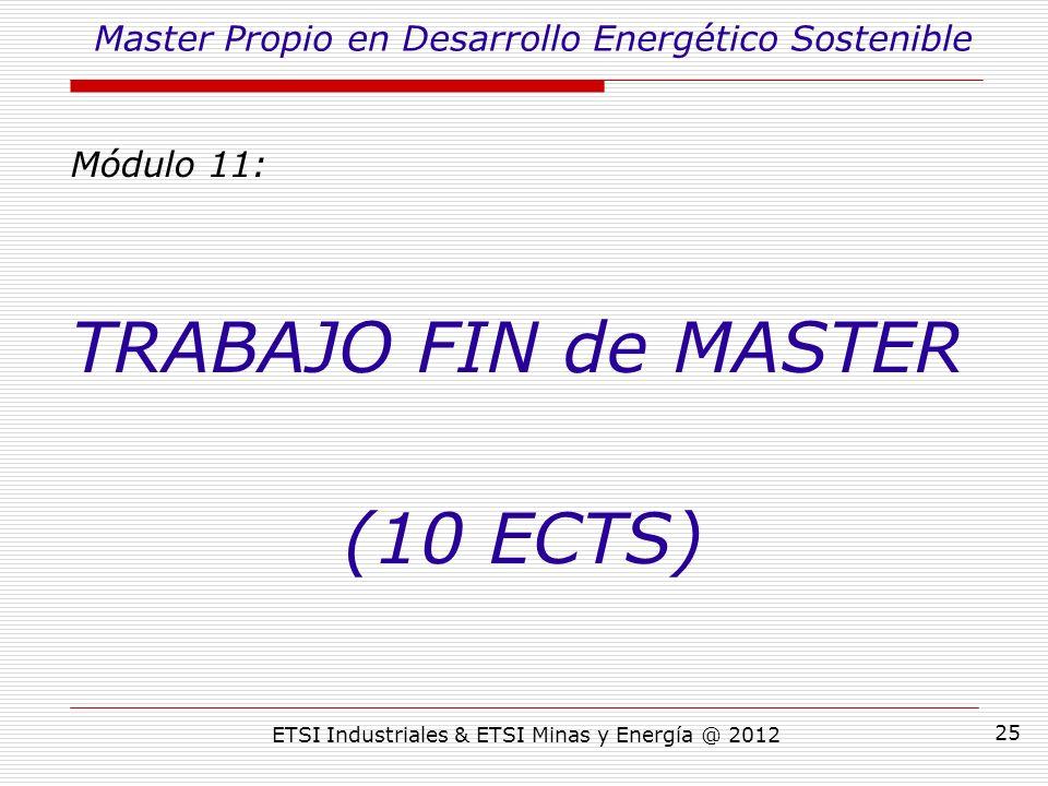 ETSI Industriales & ETSI Minas y Energía @ 2012 25 Módulo 11: TRABAJO FIN de MASTER (10 ECTS) Master Propio en Desarrollo Energético Sostenible