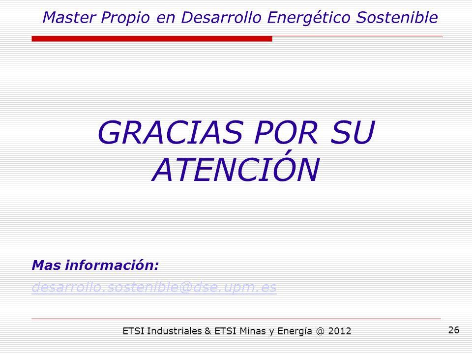 ETSI Industriales & ETSI Minas y Energía @ 2012 26 GRACIAS POR SU ATENCIÓN Mas información: desarrollo.sostenible@dse.upm.es Master Propio en Desarrollo Energético Sostenible
