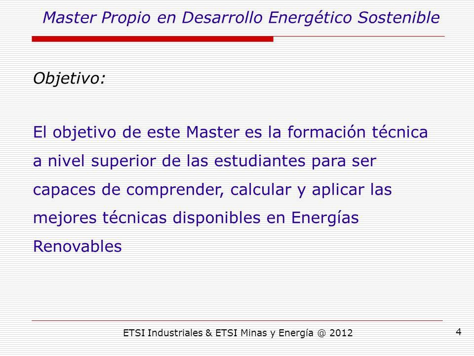 ETSI Industriales & ETSI Minas y Energía @ 2012 4 Objetivo: El objetivo de este Master es la formación técnica a nivel superior de las estudiantes para ser capaces de comprender, calcular y aplicar las mejores técnicas disponibles en Energías Renovables Master Propio en Desarrollo Energético Sostenible