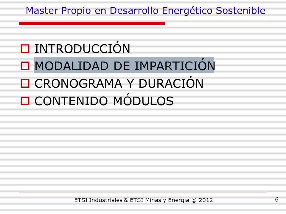 ETSI Industriales & ETSI Minas y Energía @ 2012 6 INTRODUCCIÓN MODALIDAD DE IMPARTICIÓN CRONOGRAMA Y DURACIÓN CONTENIDO MÓDULOS Master Propio en Desarrollo Energético Sostenible