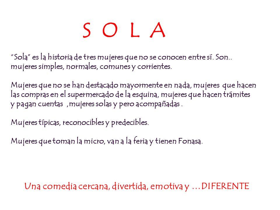 S O L A Sola es la historia de tres mujeres que no se conocen entre sí. Son.. mujeres simples, normales, comunes y corrientes. Mujeres que no se han d
