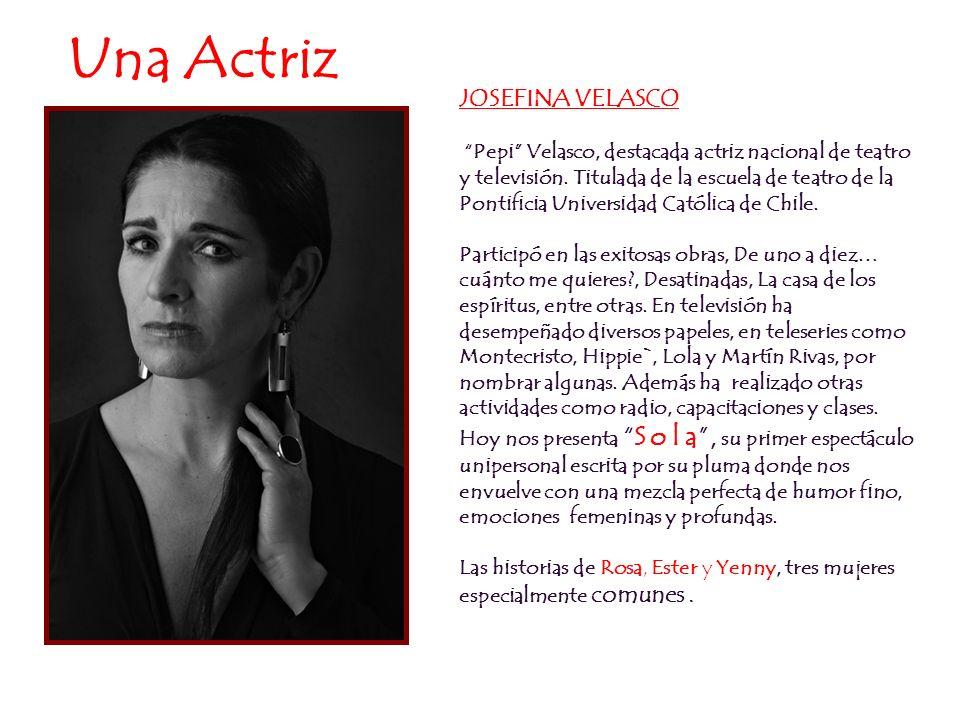 Una Actriz JOSEFINA VELASCO Pepi Velasco, destacada actriz nacional de teatro y televisión. Titulada de la escuela de teatro de la Pontificia Universi