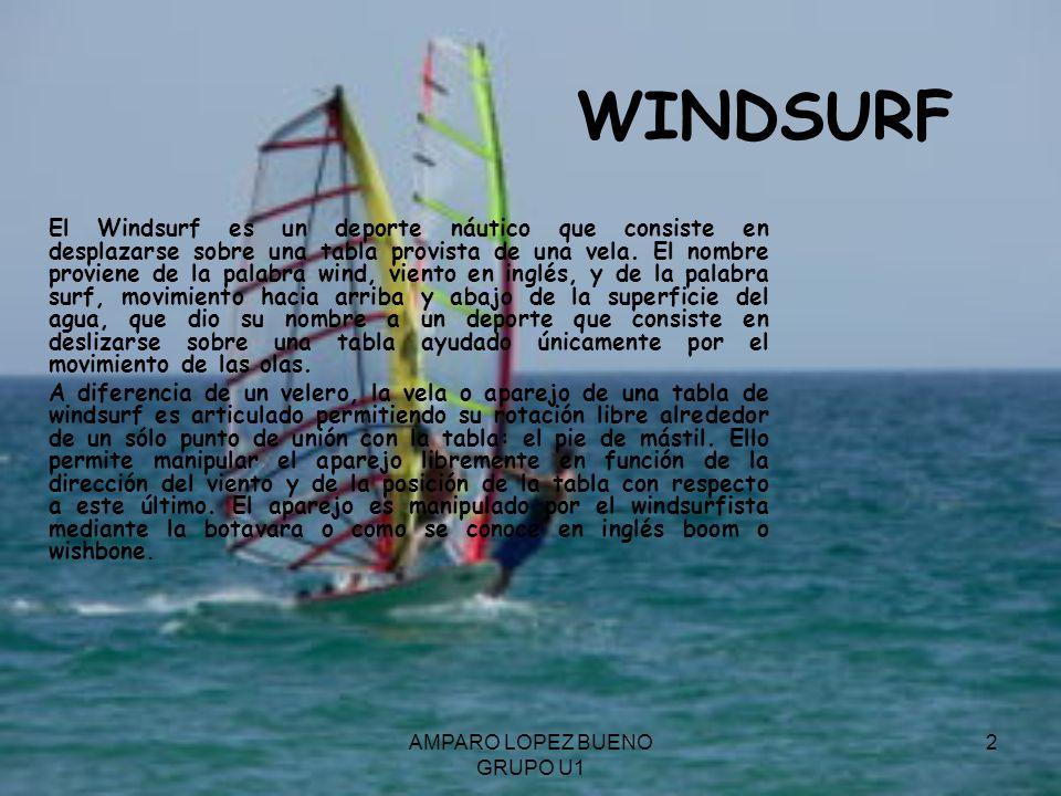 AMPARO LOPEZ BUENO GRUPO U1 2 WINDSURF El Windsurf es un deporte náutico que consiste en desplazarse sobre una tabla provista de una vela. El nombre p