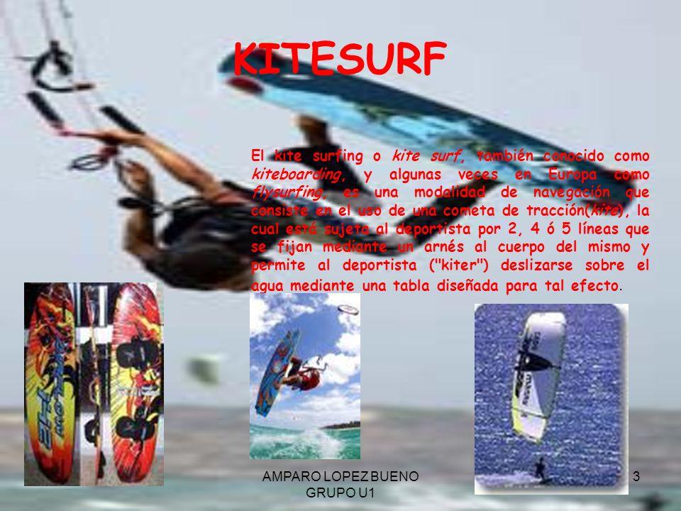 AMPARO LOPEZ BUENO GRUPO U1 3 KITESURF El kite surfing o kite surf, también conocido como kiteboarding, y algunas veces en Europa como flysurfing, es