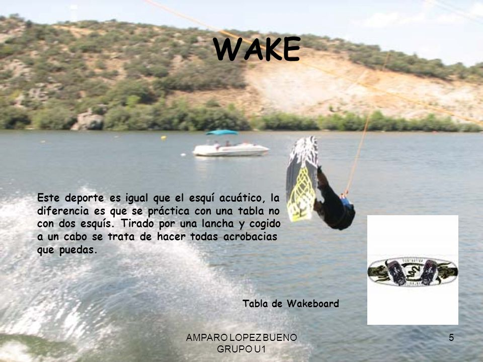 AMPARO LOPEZ BUENO GRUPO U1 5 WAKE Este deporte es igual que el esquí acuático, la diferencia es que se práctica con una tabla no con dos esquís. Tira