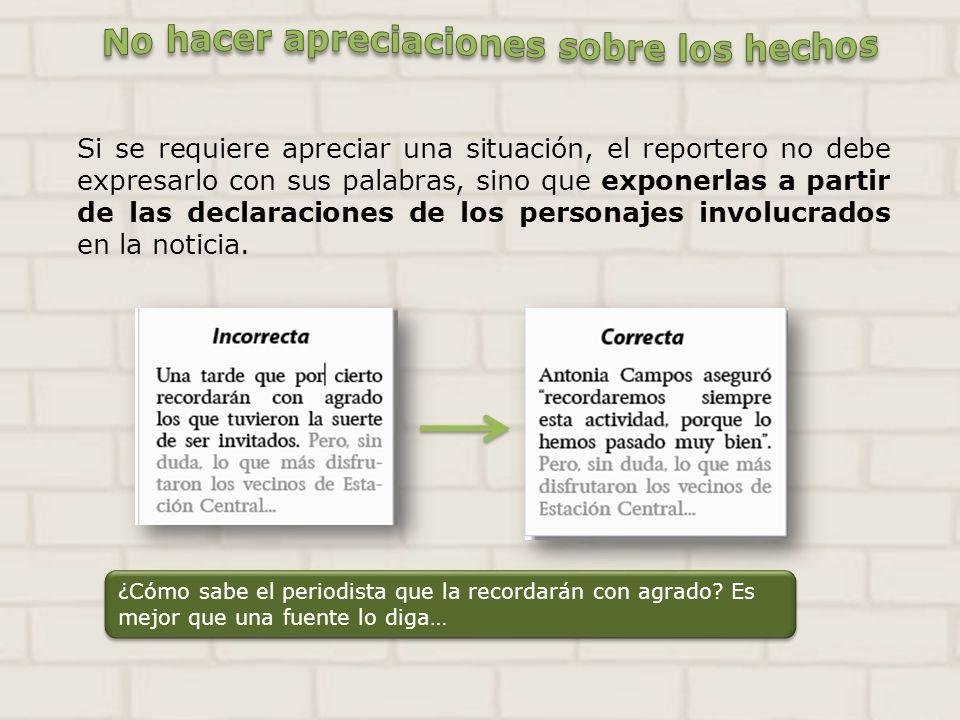 Si se requiere apreciar una situación, el reportero no debe expresarlo con sus palabras, sino que exponerlas a partir de las declaraciones de los pers