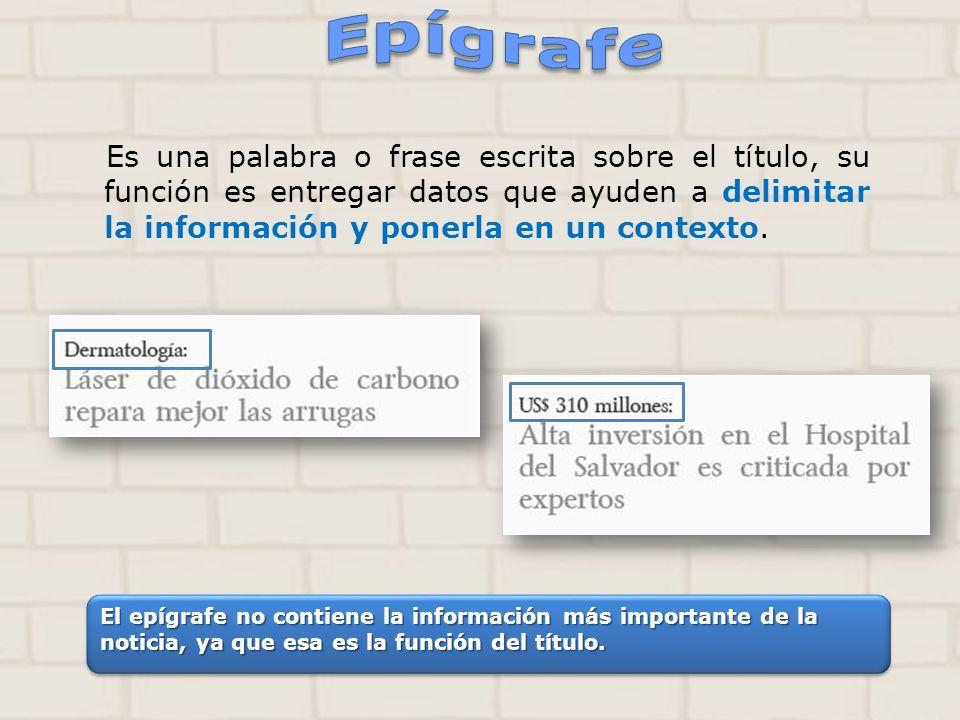 Es una palabra o frase escrita sobre el título, su función es entregar datos que ayuden a delimitar la información y ponerla en un contexto. El epígra