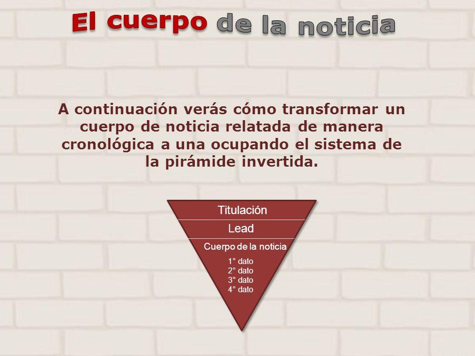 A continuación verás cómo transformar un cuerpo de noticia relatada de manera cronológica a una ocupando el sistema de la pirámide invertida. Titulaci