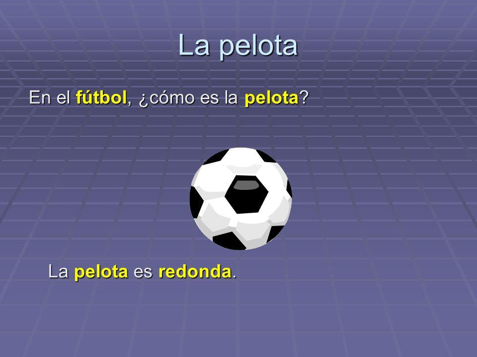 La pelota En el fútbol, ¿cómo es la pelota? La pelota es redonda.