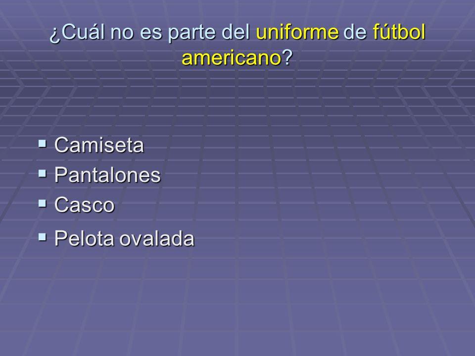 ¿Cuál no es parte del uniforme de fútbol americano? Pantalones Pantalones Casco Casco Pelota ovalada Pelota ovalada Camiseta Camiseta