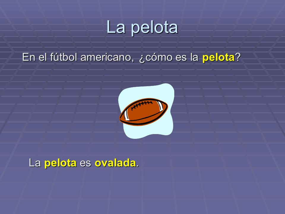 La pelota La pelota es ovalada. En el fútbol americano, ¿cómo es la pelota?