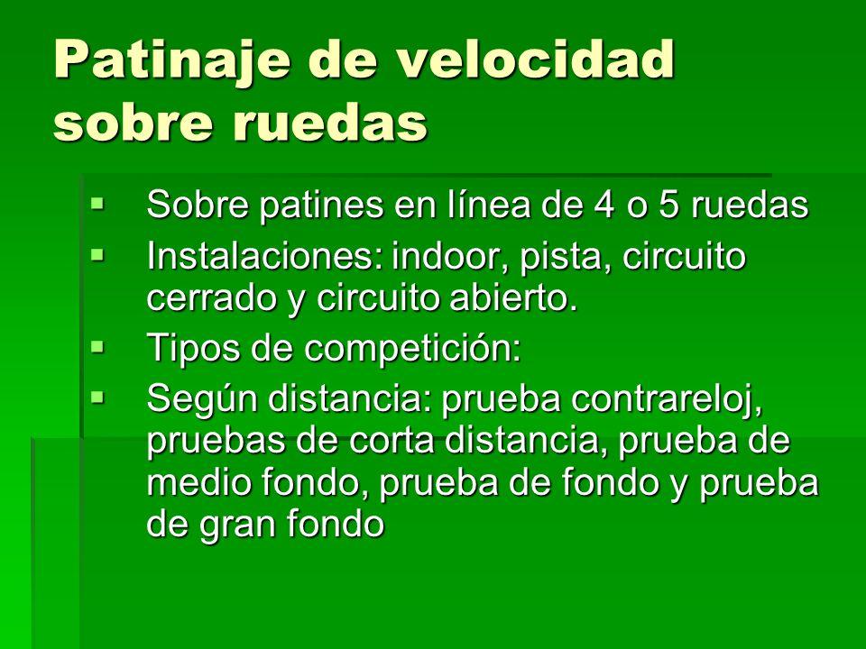 Patinaje de velocidad sobre ruedas Sobre patines en línea de 4 o 5 ruedas Sobre patines en línea de 4 o 5 ruedas Instalaciones: indoor, pista, circuit
