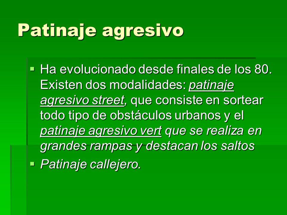 Patinaje agresivo Ha evolucionado desde finales de los 80. Existen dos modalidades: patinaje agresivo street, que consiste en sortear todo tipo de obs