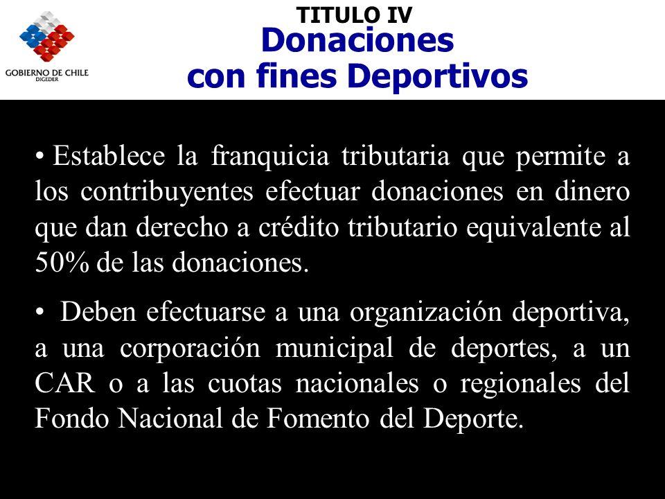 TITULO IV Donaciones con fines Deportivos Establece la franquicia tributaria que permite a los contribuyentes efectuar donaciones en dinero que dan derecho a crédito tributario equivalente al 50% de las donaciones.