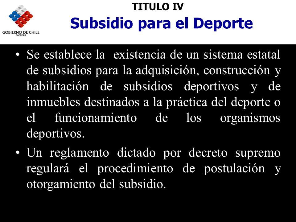 TITULO IV Subsidio para el Deporte Se establece la existencia de un sistema estatal de subsidios para la adquisición, construcción y habilitación de subsidios deportivos y de inmuebles destinados a la práctica del deporte o el funcionamiento de los organismos deportivos.