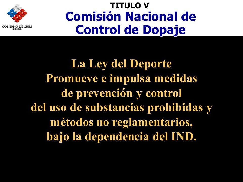 TITULO V Comisión Nacional de Control de Dopaje La Ley del Deporte Promueve e impulsa medidas de prevención y control del uso de substancias prohibidas y métodos no reglamentarios, bajo la dependencia del IND.